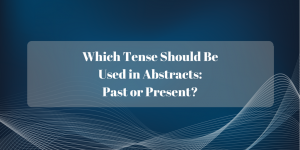 Which Tense Should Be Used in Abstracts- Past or Present-