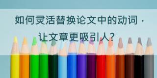 如何灵活替换论文中的动词,让文章更吸引人?