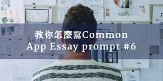 美國大學申請: 教你怎麼寫Common App Essay prompt #6