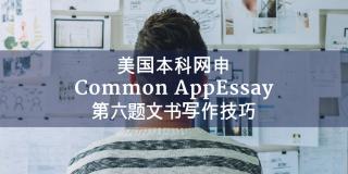 美国本科网申Common AppEssay第六题文书写作技巧