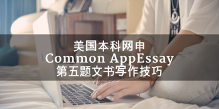 美国本科网申Common AppEssay第五题文书写作技巧