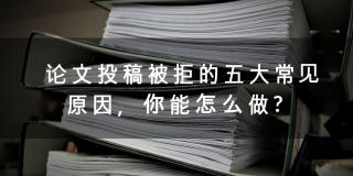 论文投稿被拒的五大常见原因,看看你能怎么做?