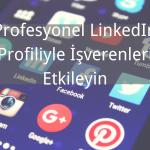 Profesyonel LinkedIn Profiliyle İşverenleri Etkileyin